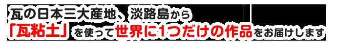 瓦の日本三大産地、淡路島から「瓦粘土」を使って世界に1つだけの作品をお届けします